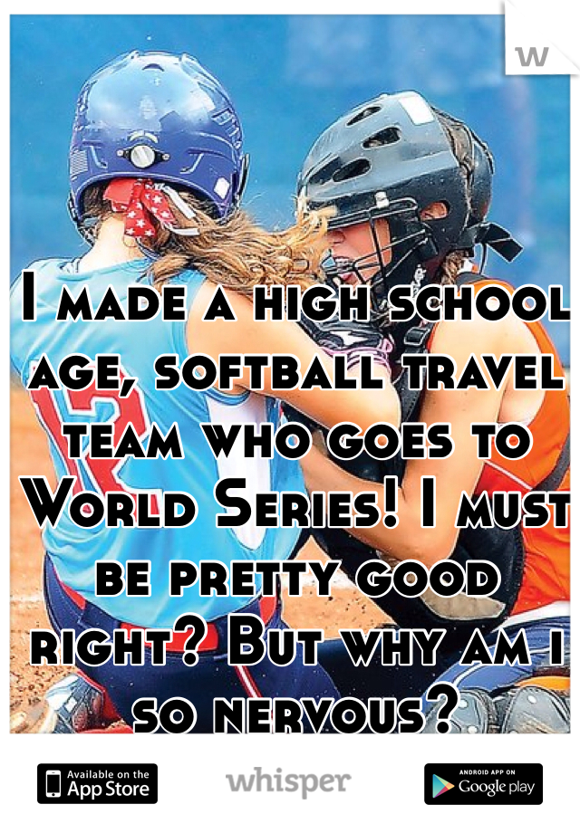 I made a high school age, softball travel team who goes to World Series! I must be pretty good right? But why am i so nervous?  This sport is my life!