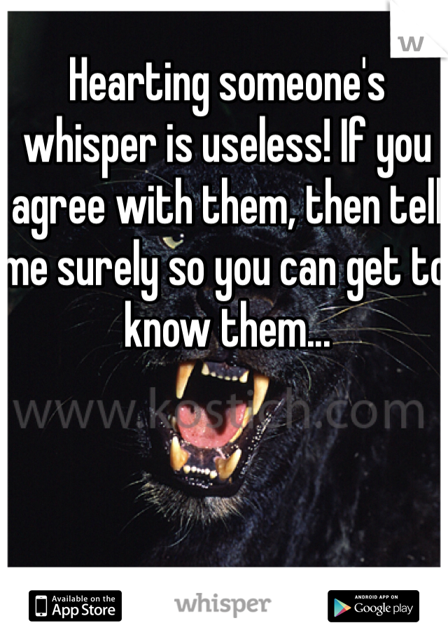 Hearting someone's whisper is useless! If you agree with them, then tell me surely so you can get to know them...