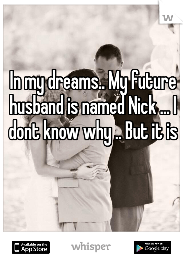 In my dreams.. My future husband is named Nick ... I dont know why .. But it is