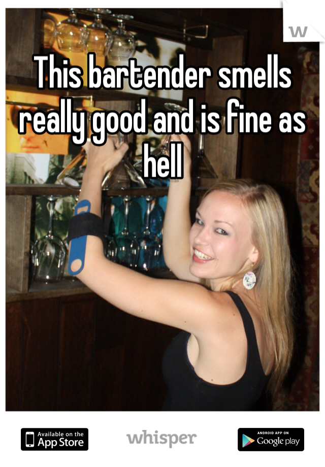 This bartender smells really good and is fine as hell