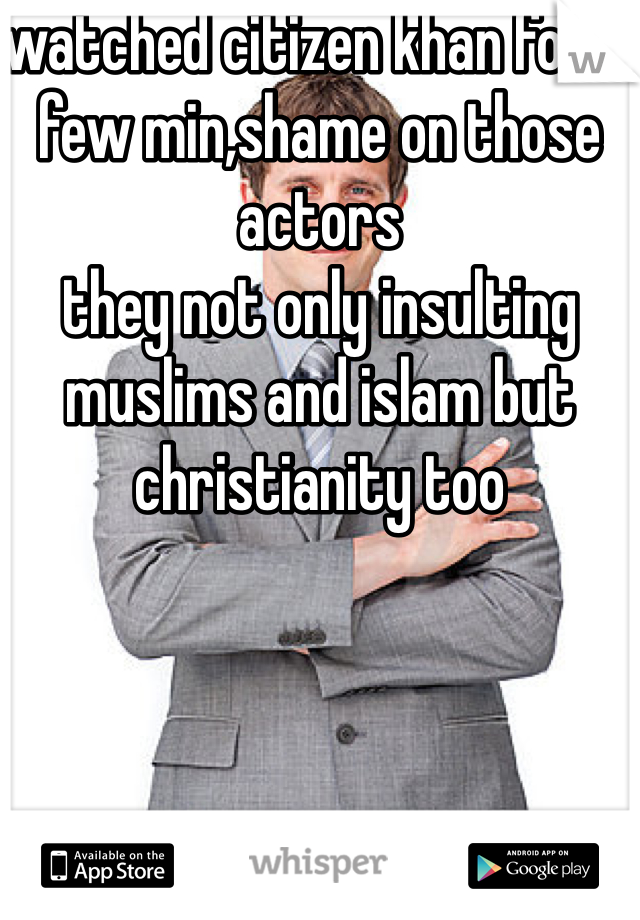 watched citizen khan for a few min,shame on those actors  they not only insulting muslims and islam but christianity too