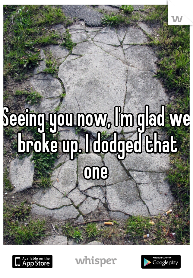 Seeing you now, I'm glad we broke up. I dodged that one