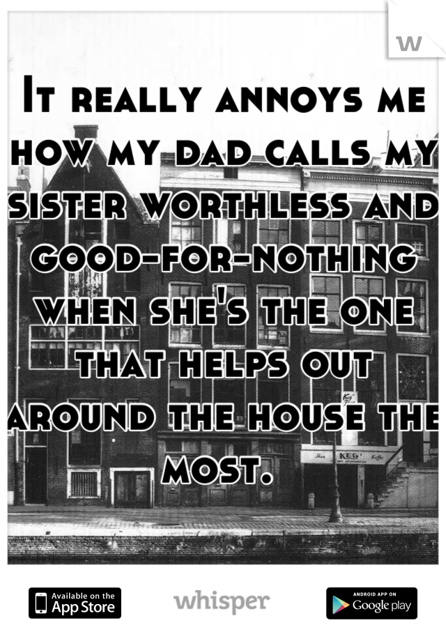 It really annoys me how my dad calls my sister worthless and good-for-nothing when she's the one that helps out around the house the most.
