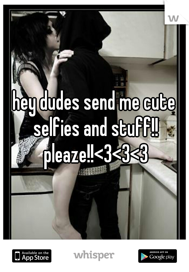 hey dudes send me cute selfies and stuff!! pleaze!!<3<3<3