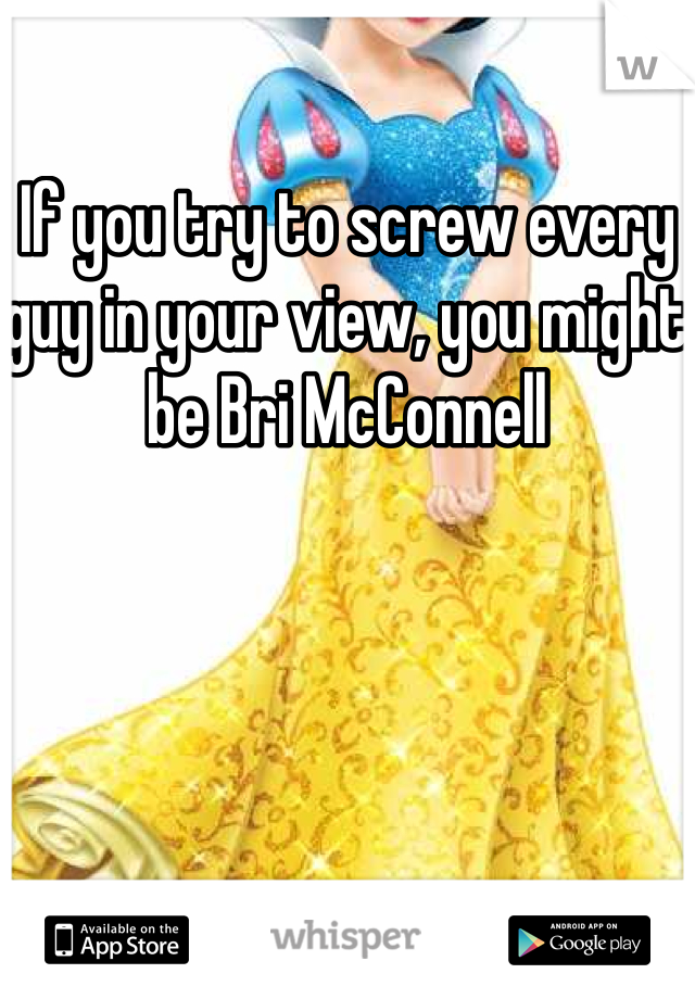 If you try to screw every guy in your view, you might be Bri McConnell