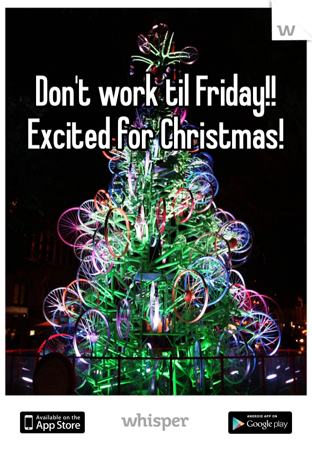 Don't work til Friday!! Excited for Christmas!