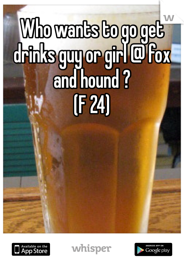 Who wants to go get drinks guy or girl @ fox and hound ?  (F 24)