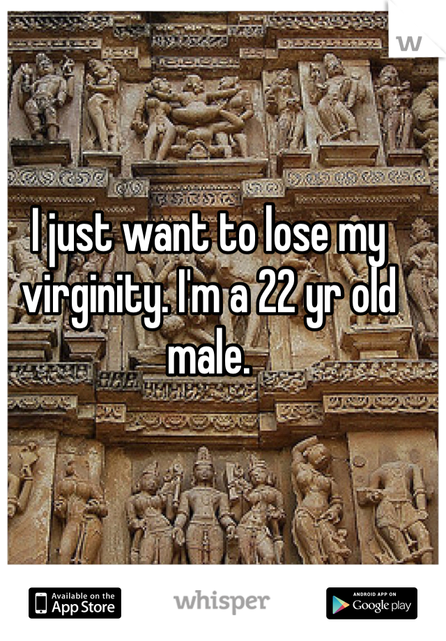 I just want to lose my virginity. I'm a 22 yr old male.