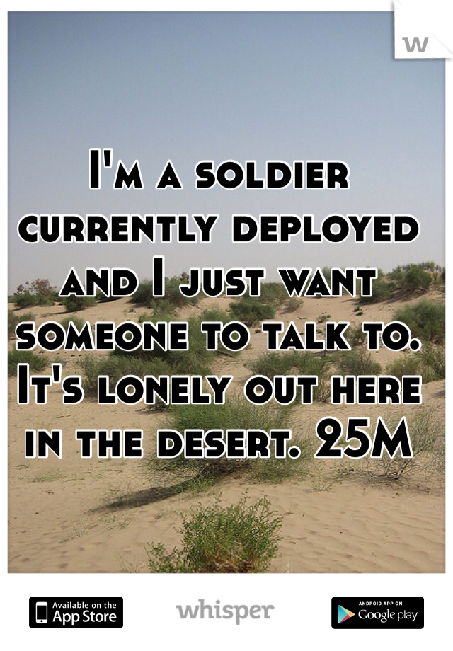 I'm a soldier currently deployed and I just want someone to talk to. It's lonely out here in the desert. 25M