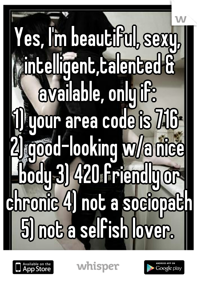 Yes, I'm beautiful, sexy, intelligent,talented & available, only if:  1) your area code is 716  2) good-looking w/a nice body 3) 420 friendly or chronic 4) not a sociopath 5) not a selfish lover.