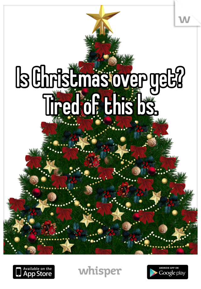 Is Christmas over yet? Tired of this bs.
