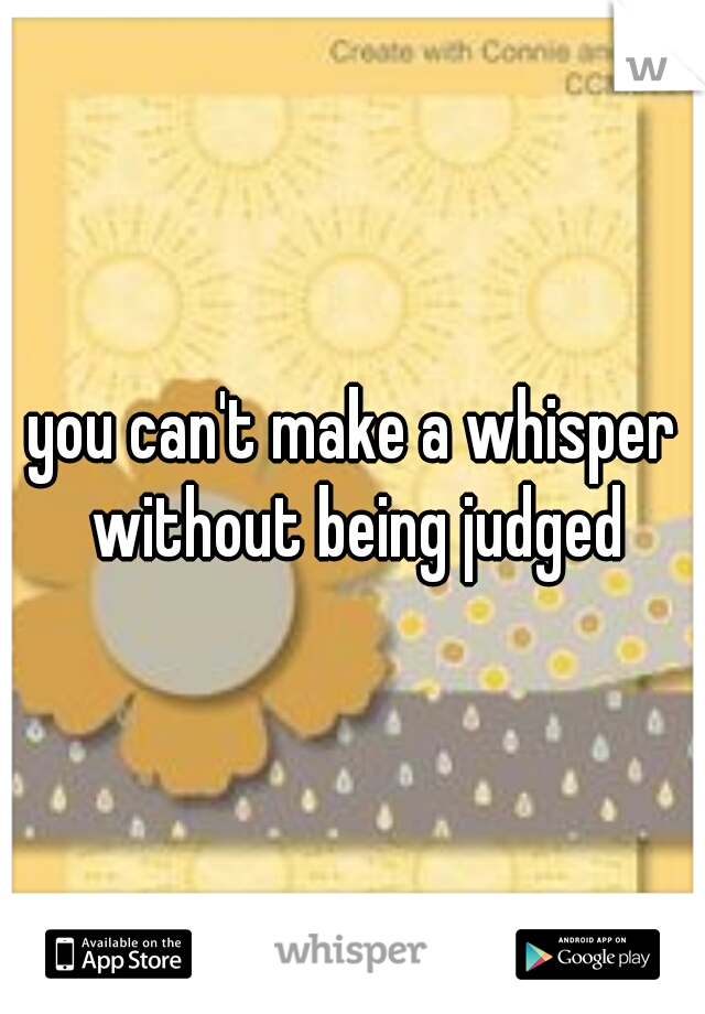 you can't make a whisper without being judged