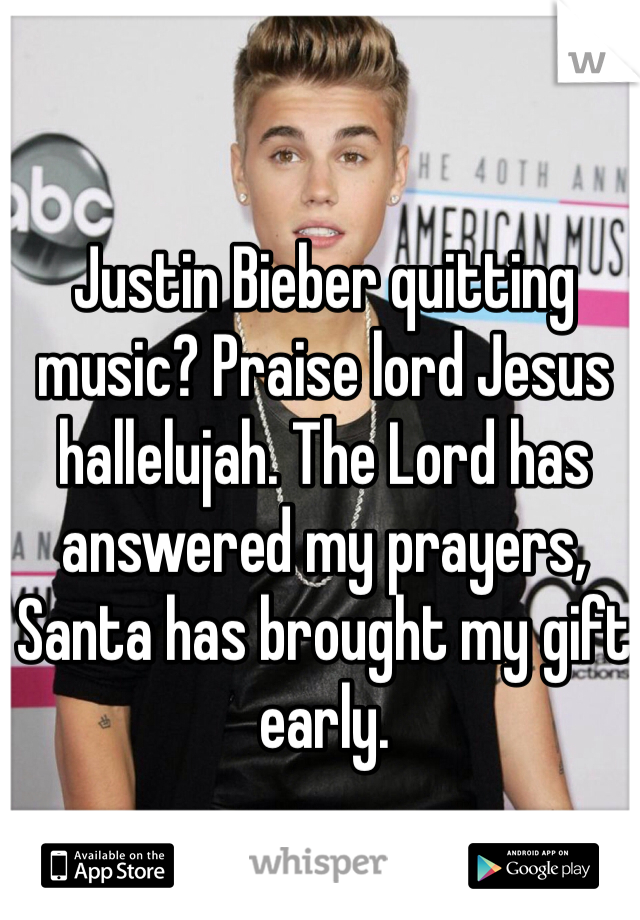 Justin Bieber quitting music? Praise lord Jesus hallelujah. The Lord has answered my prayers, Santa has brought my gift early.