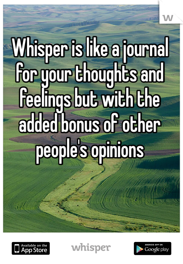 Whisper is like a journal for your thoughts and feelings but with the added bonus of other people's opinions
