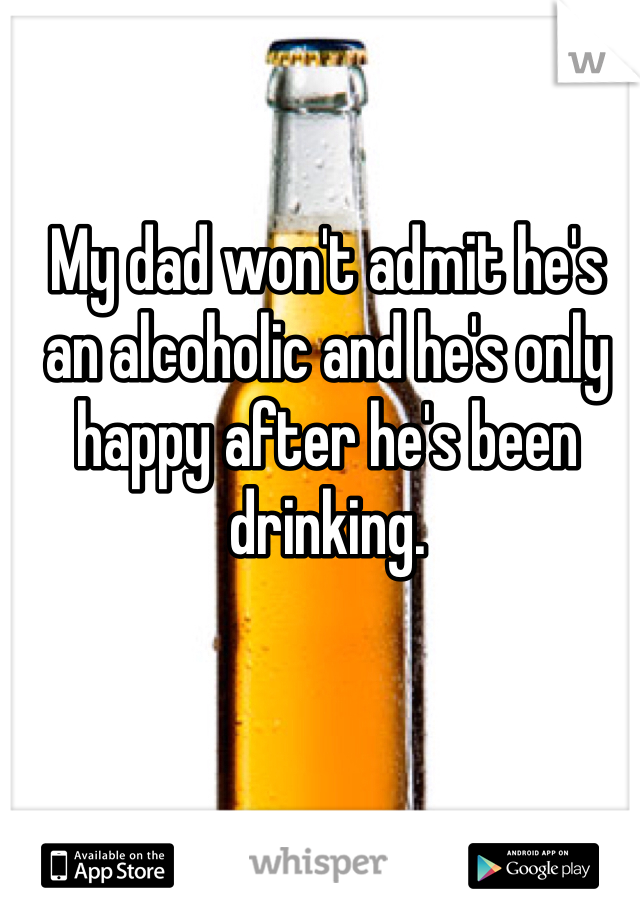 My dad won't admit he's an alcoholic and he's only happy after he's been drinking.