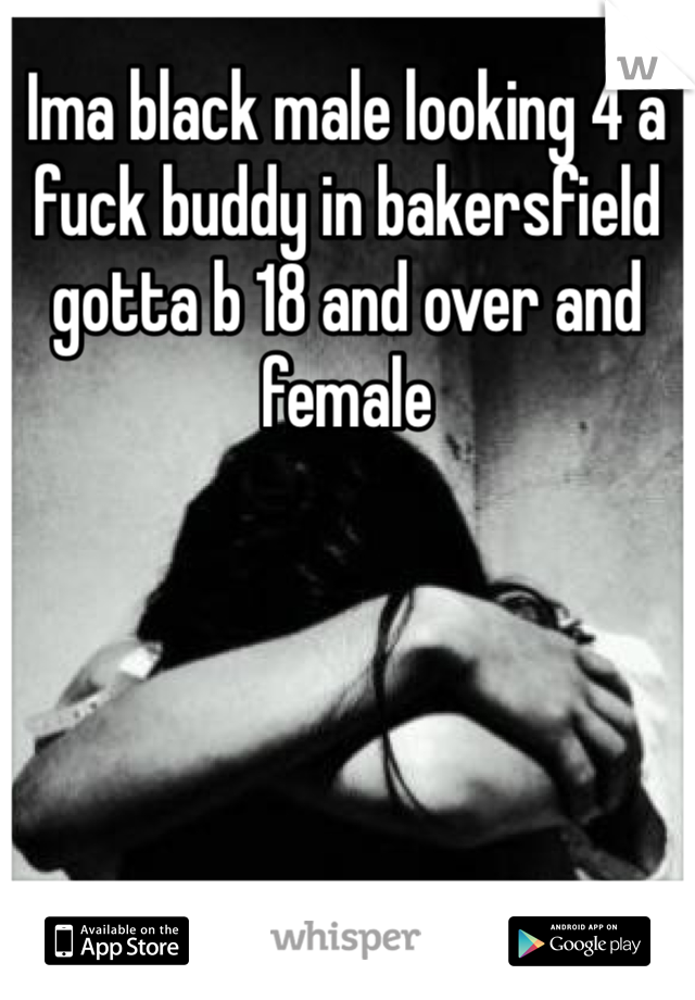 Ima black male looking 4 a fuck buddy in bakersfield gotta b 18 and over and female