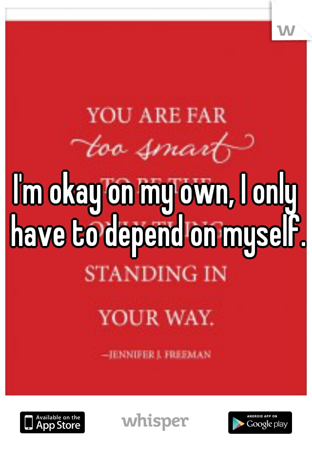 I'm okay on my own, I only have to depend on myself.