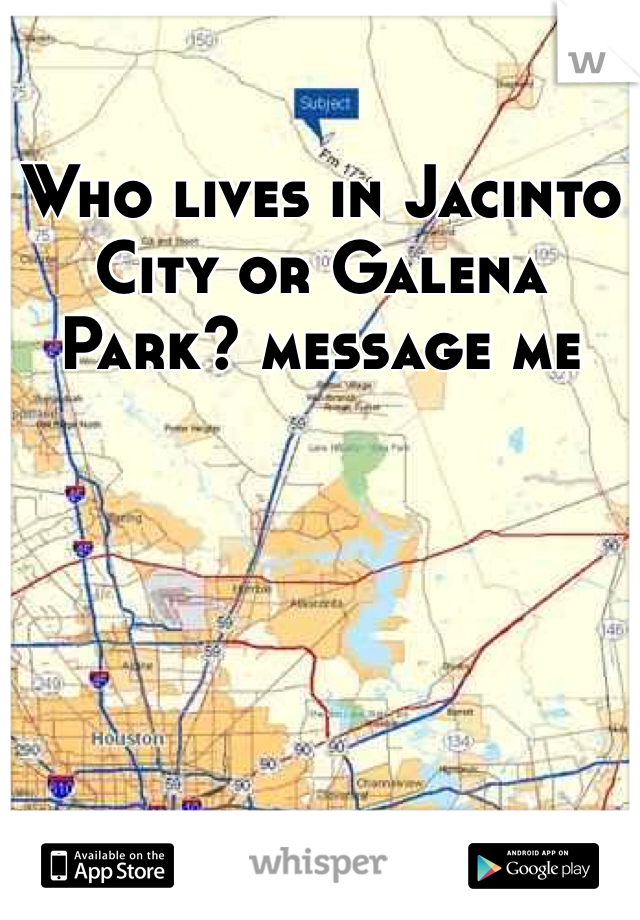 Who lives in Jacinto City or Galena Park? message me