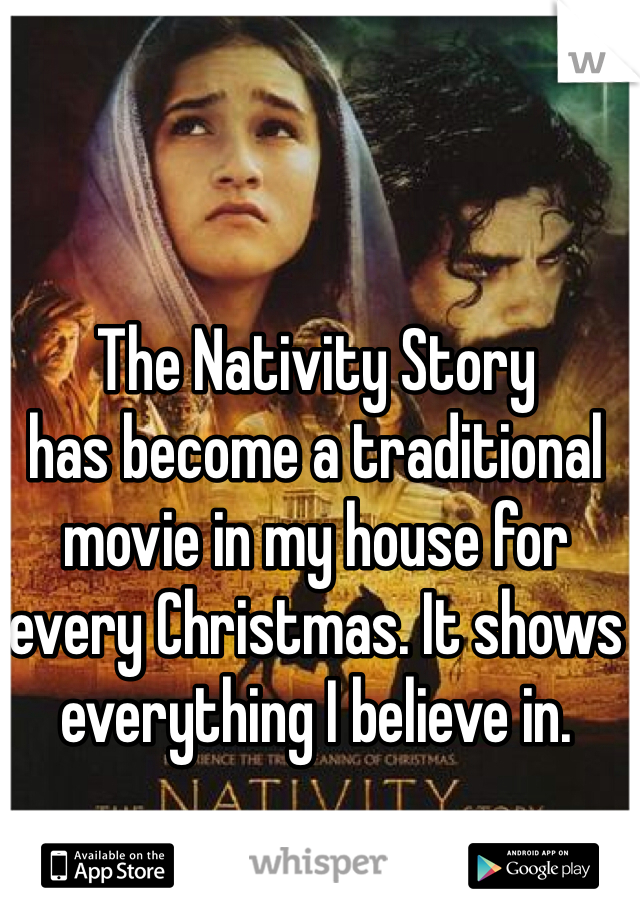 The Nativity Story has become a traditional movie in my house for every Christmas. It shows everything I believe in.