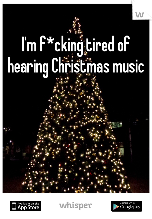 I'm f*cking tired of hearing Christmas music