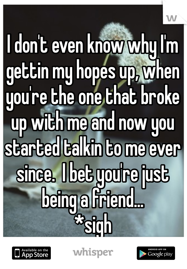 I don't even know why I'm gettin my hopes up, when you're the one that broke up with me and now you started talkin to me ever since.  I bet you're just being a friend... *sigh