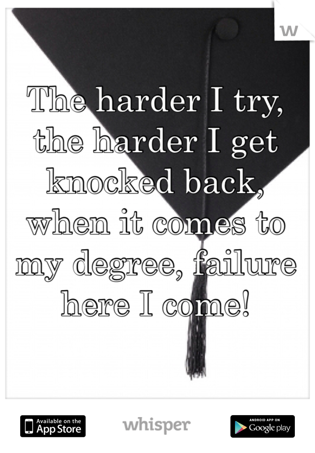 The harder I try, the harder I get knocked back, when it comes to my degree, failure here I come!