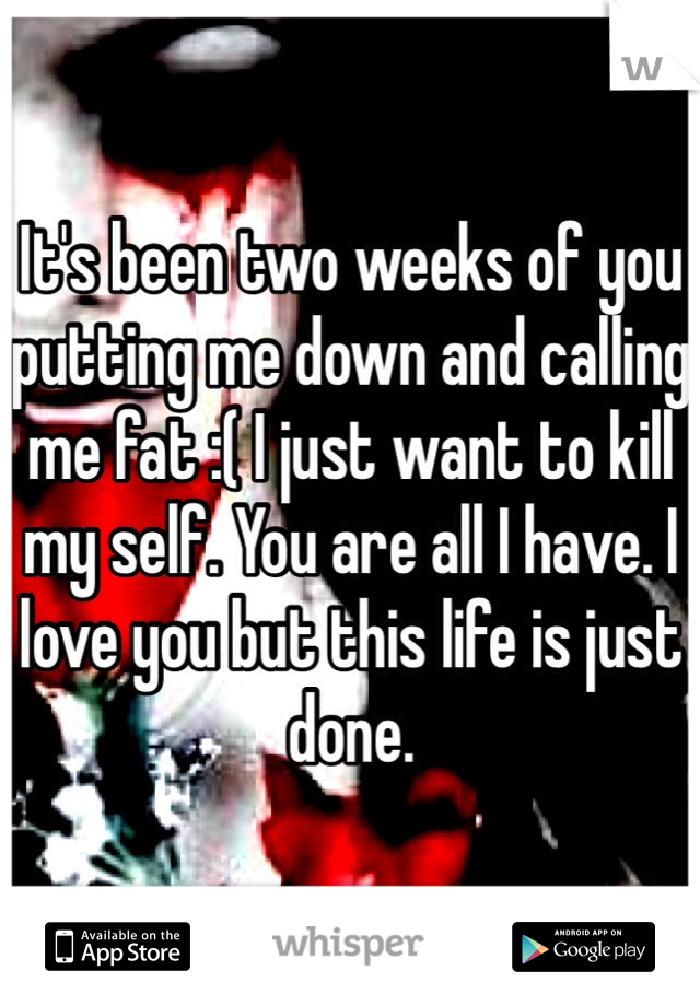 It's been two weeks of you putting me down and calling me fat :( I just want to kill my self. You are all I have. I love you but this life is just done.