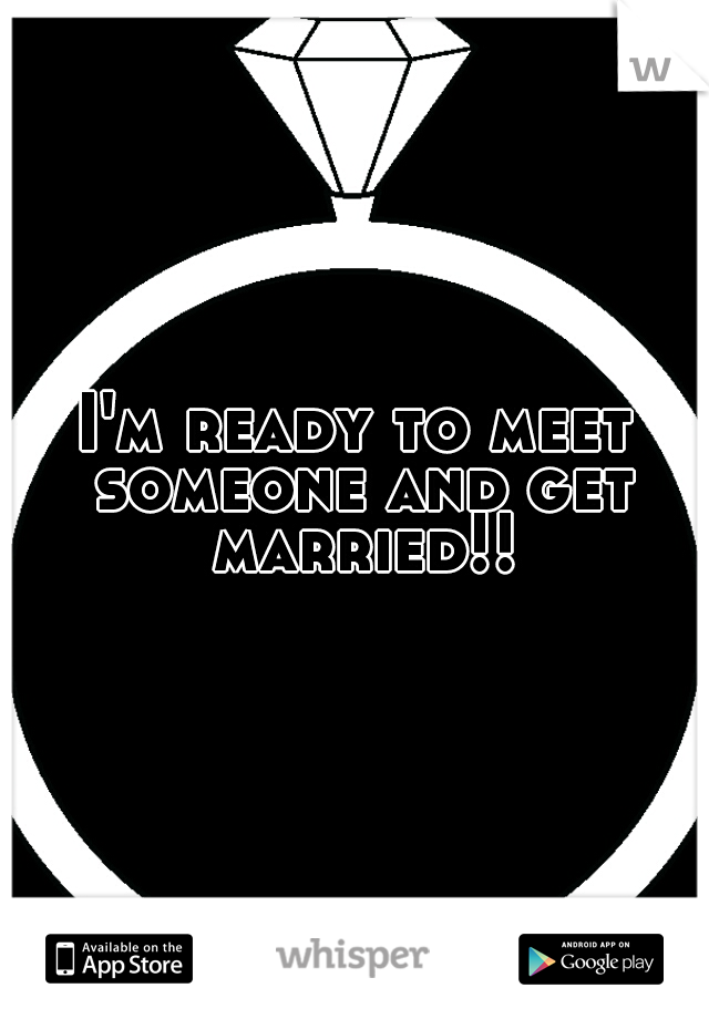 I'm ready to meet someone and get married!!