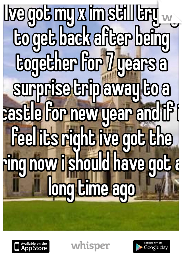 Ive got my x im still trying to get back after being together for 7 years a surprise trip away to a castle for new year and if i feel its right ive got the ring now i should have got a long time ago