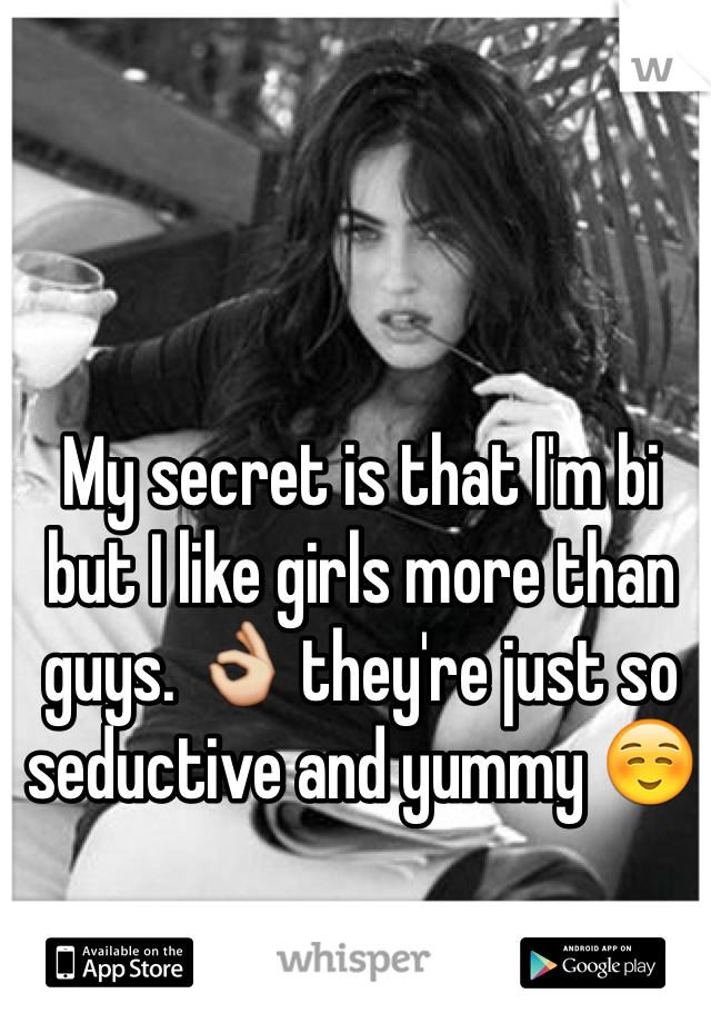 My secret is that I'm bi but I like girls more than guys. 👌 they're just so seductive and yummy ☺️