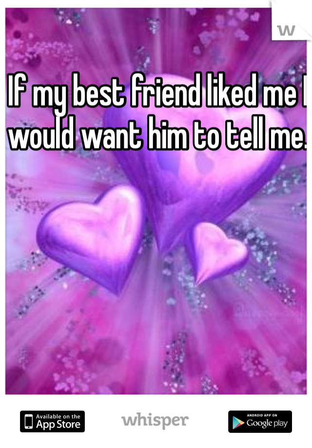 If my best friend liked me I would want him to tell me.