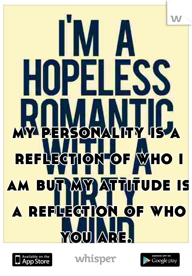 my personality is a reflection of who i am but my attitude is a reflection of who you are.