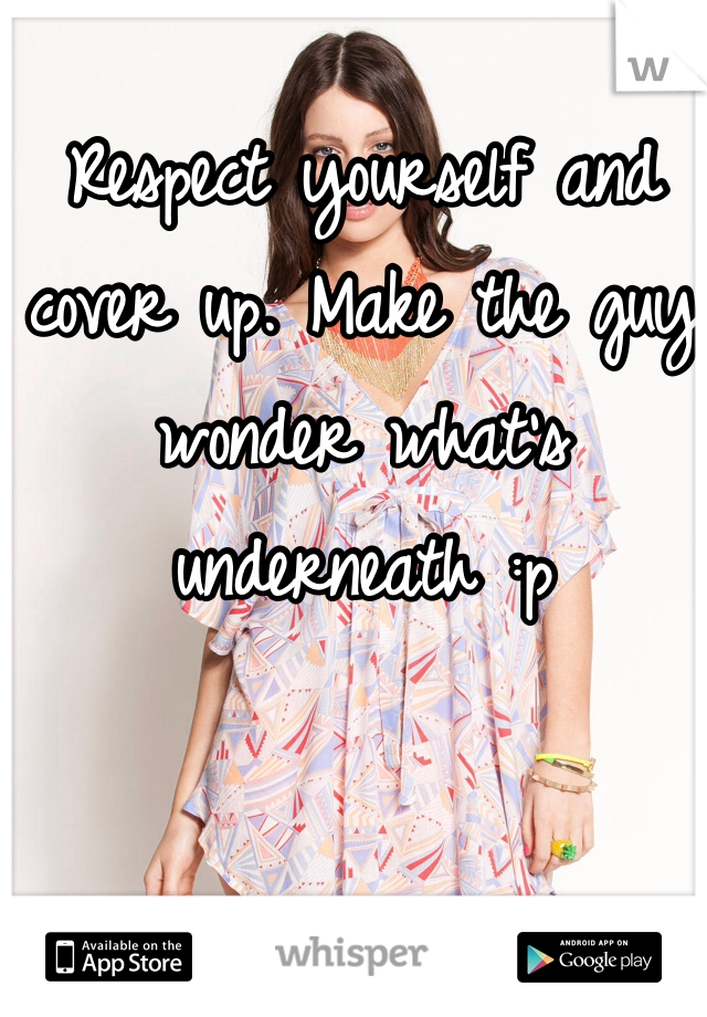 Respect yourself and cover up. Make the guy wonder what's underneath :p