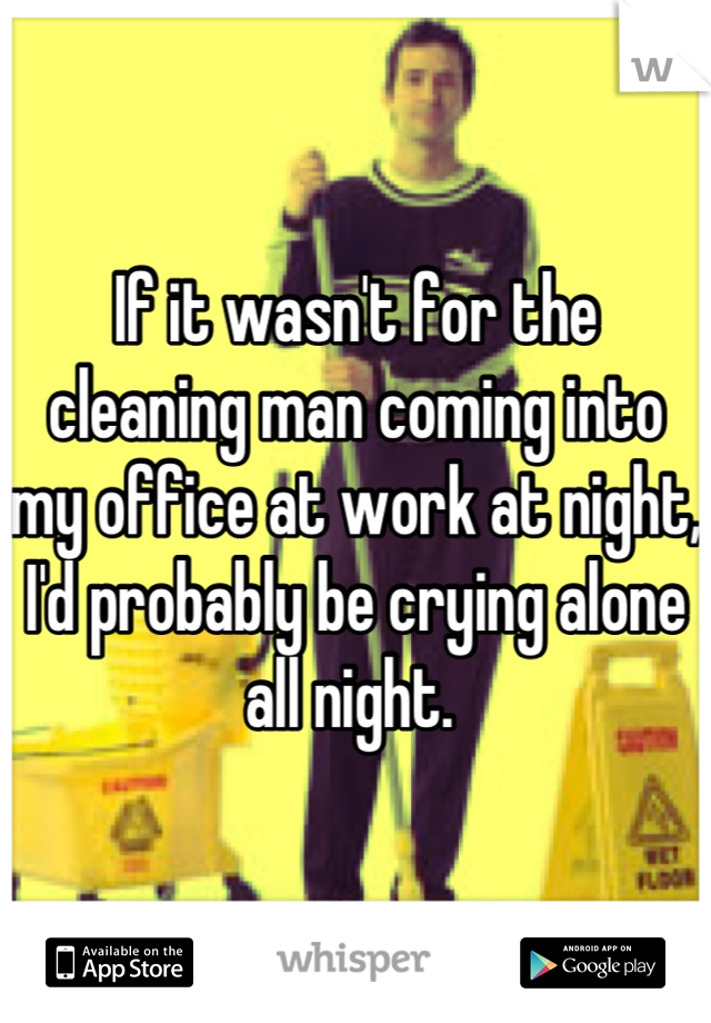 If it wasn't for the cleaning man coming into my office at work at night, I'd probably be crying alone all night.
