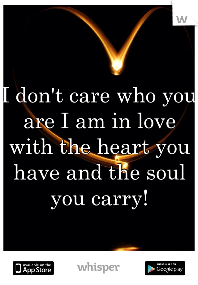 I don't care who you are I am in love with the heart you have and the soul you carry!