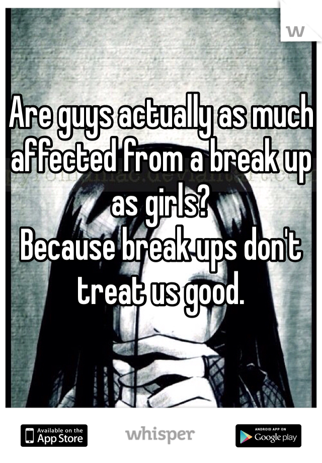 Are guys actually as much affected from a break up as girls? Because break ups don't treat us good.