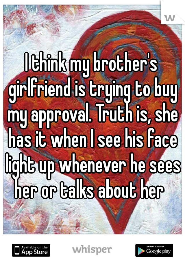 I think my brother's girlfriend is trying to buy my approval. Truth is, she has it when I see his face light up whenever he sees her or talks about her