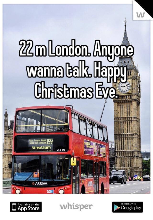 22 m London. Anyone wanna talk. Happy Christmas Eve.