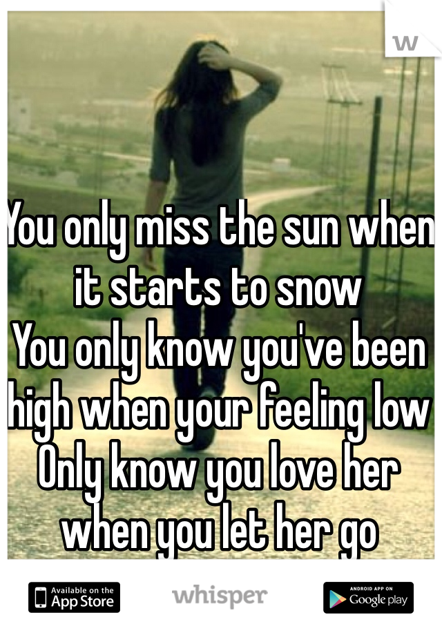 You only miss the sun when it starts to snow You only know you've been high when your feeling low Only know you love her when you let her go And you let her go.