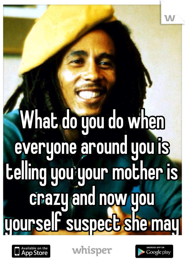 What do you do when everyone around you is telling you your mother is crazy and now you yourself suspect she may be...
