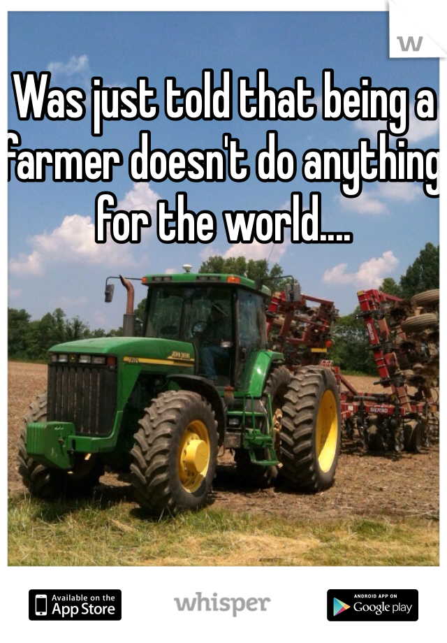 Was just told that being a farmer doesn't do anything for the world....