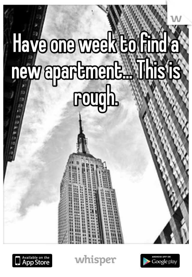 Have one week to find a new apartment... This is rough.