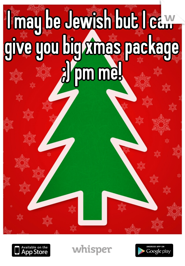 I may be Jewish but I can give you big xmas package ;) pm me!