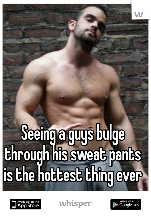 Seeing a guys bulge through his sweat pants is the hottest thing ever