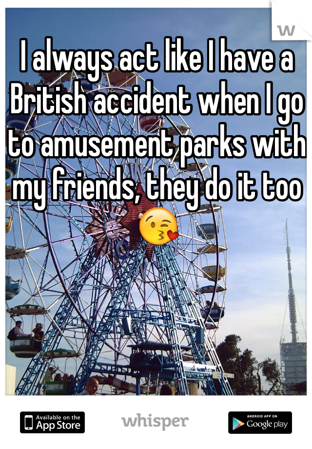 I always act like I have a British accident when I go to amusement parks with my friends, they do it too 😘