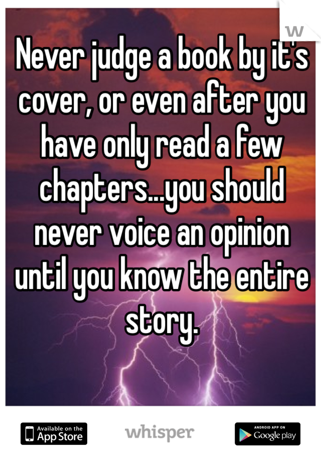Never judge a book by it's cover, or even after you have only read a few chapters...you should never voice an opinion until you know the entire story.
