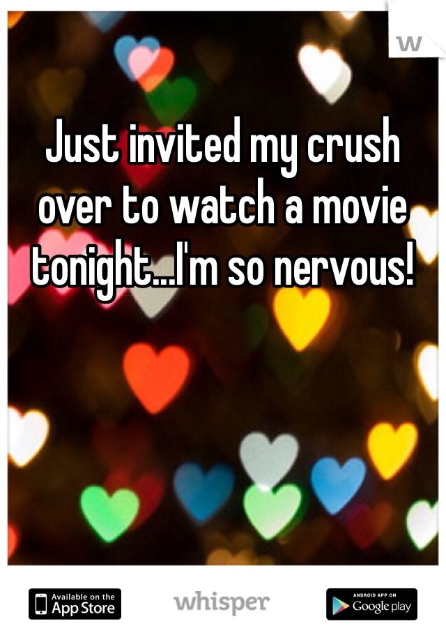 Just invited my crush over to watch a movie tonight...I'm so nervous!
