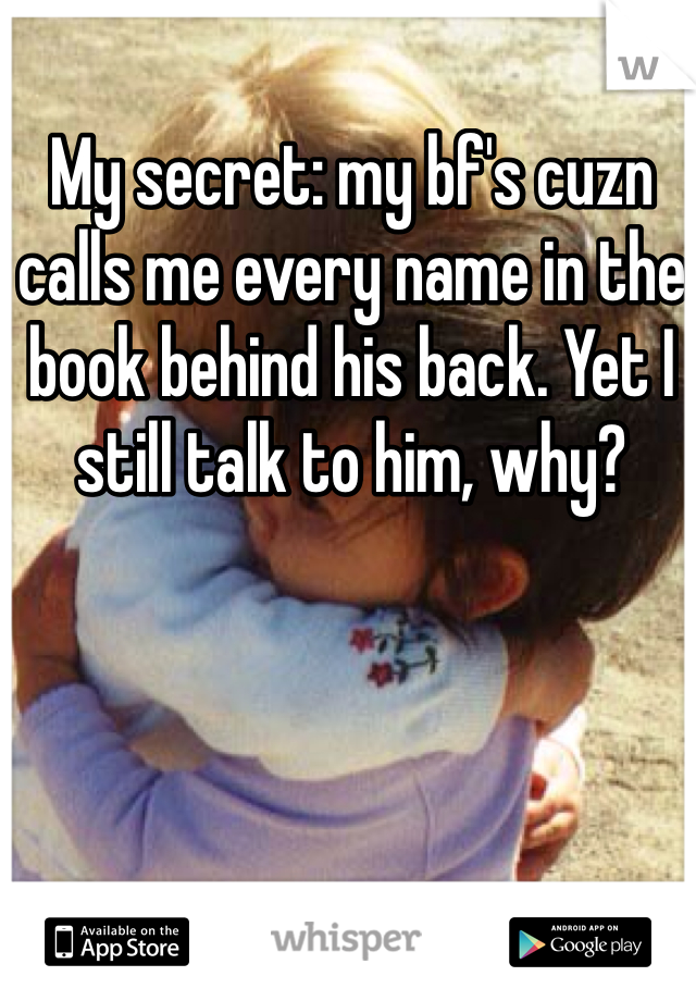 My secret: my bf's cuzn calls me every name in the book behind his back. Yet I still talk to him, why?