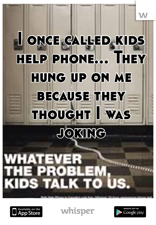 I once called kids help phone... They hung up on me because they thought I was joking