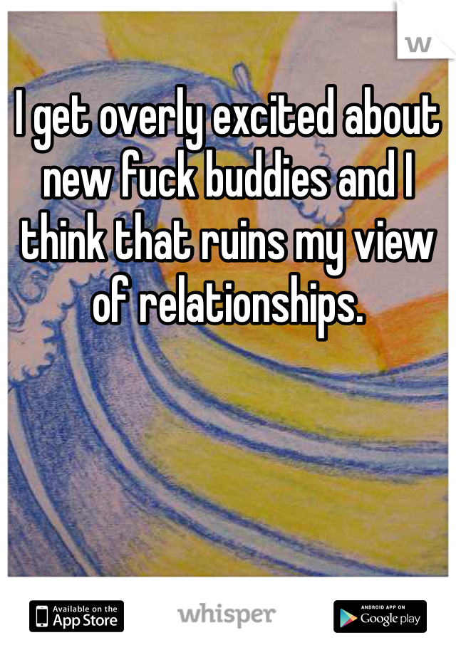 I get overly excited about new fuck buddies and I think that ruins my view of relationships.